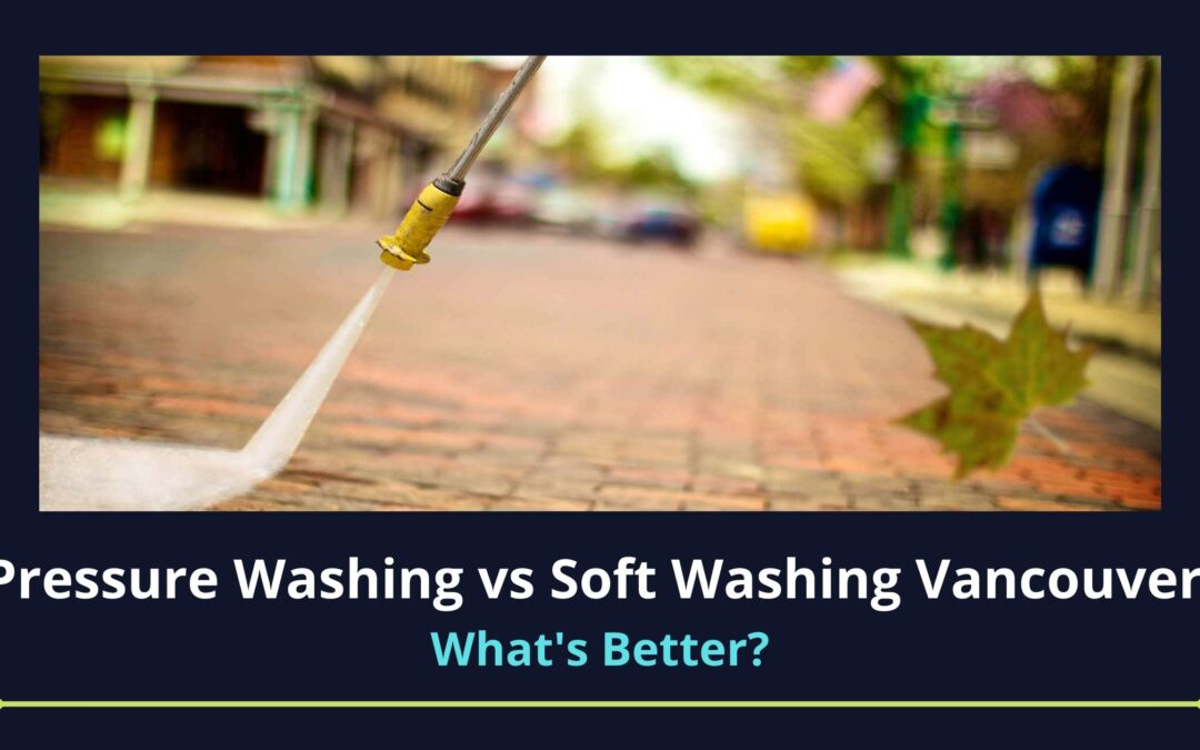 Pressure Washing vs Soft Washing Vancouver: What to Choose?