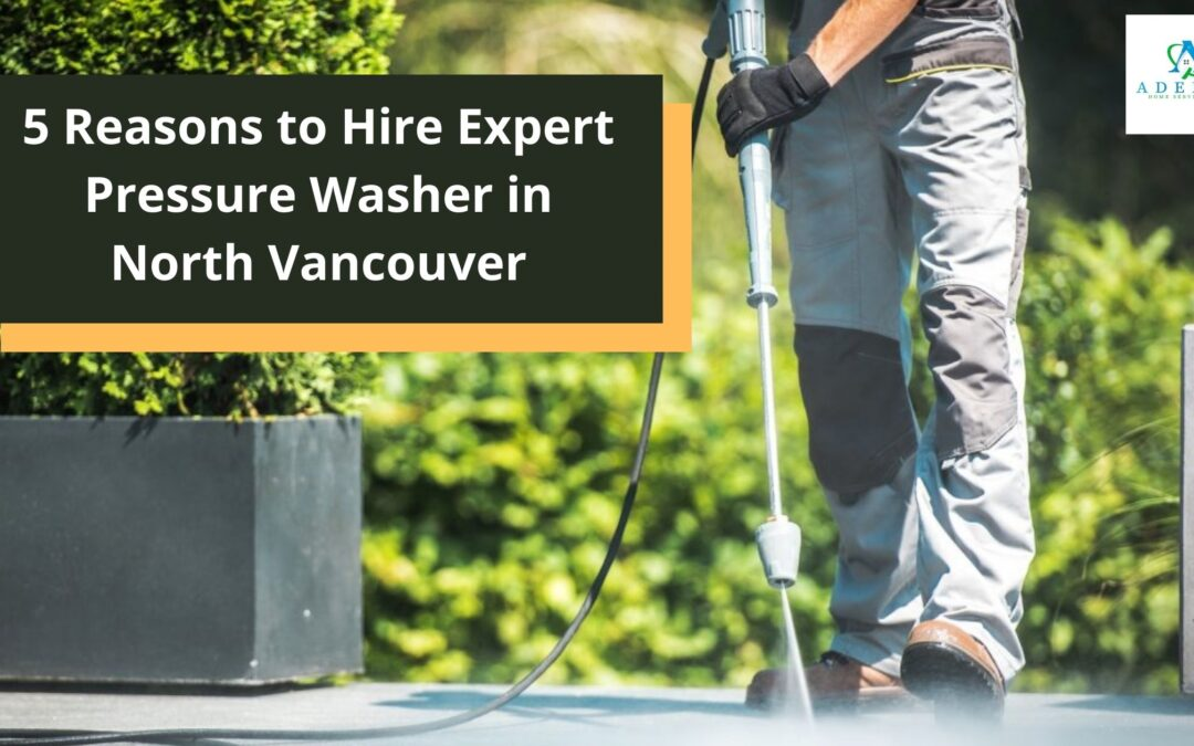 5 Reasons to Hire Expert Pressure Washer in North Vancouver