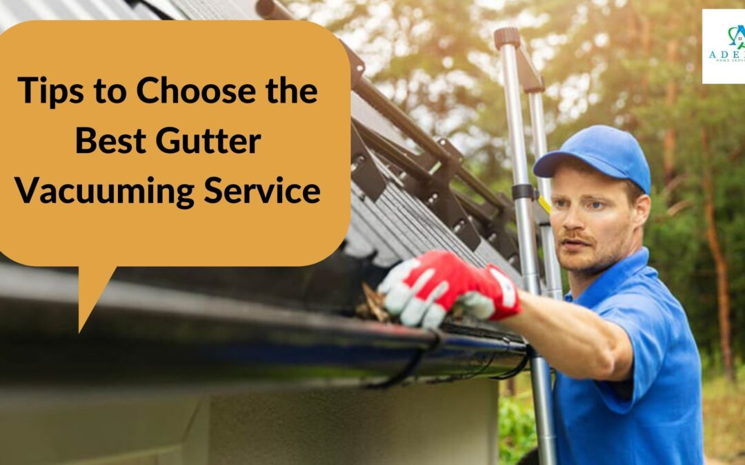 Some Tips to Choose the Best Gutter Vacuuming Service