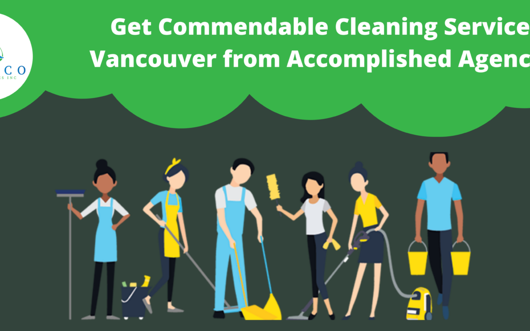 Get Commendable Cleaning Service in Vancouver from Accomplished Agency